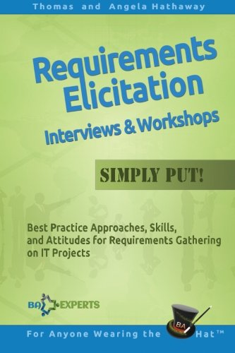 Requirements Elicitation Interviews and Workshops - Simply Put!: Best Practices, Skills, and Attitudes for Requirements Gathering on IT Projects (Advanced Business Analysis Topics)