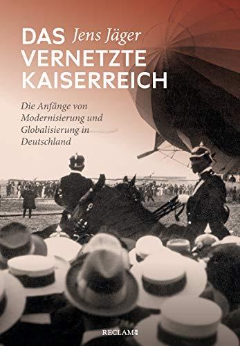 Das vernetzte Kaiserreich: Die Anfänge von Modernisierung und Globalisierung in Deutschland