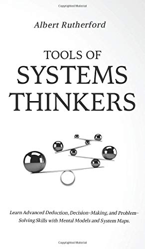 Compare Textbook Prices for Tools of Systems Thinkers: Learn Advanced Deduction, Decision-Making, and Problem-Solving Skills with Mental Models and System Maps  ISBN 9781951385958 by Rutherford, Albert