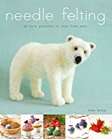 Needle Felting: 20 Cute Projects to Felt from Wool