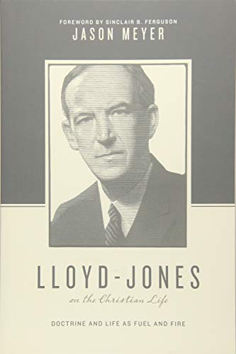Lloyd-Jones on the Christian Life: Doctrine and Life as Fuel and Fire (Theologians on the Christian Life
