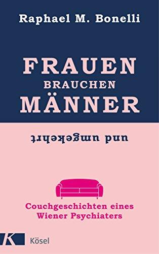 Frauen brauchen Männer (und umgekehrt): Couchgeschichten eines Wiener Psychiaters