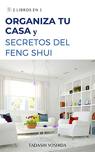 2 LIBROS EN 1: ORGANIZA TU CASA Y SECRETOS DEL FENG SHUI: Guía para ordenar y limpiar tu hogar y mantener tu casa ordenada con trucos, consejos, hábitos y métodos y principios de feng shui