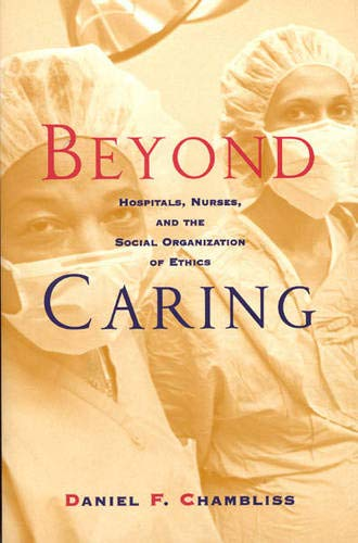 Beyond Caring: Hospitals, Nurses, and the Social Organization of Ethics (Morality and Society Series)