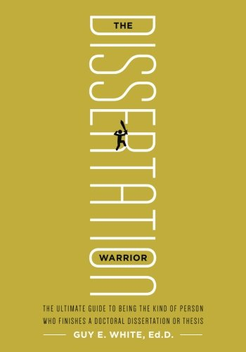 The Dissertation Warrior: The Ultimate Guide to Being the Kind of Person Who Finishes a Doctoral Dissertation or Thesis