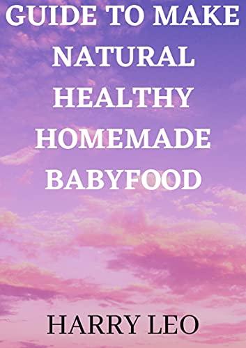 GUIDE TO MAKE NATURAL HEALTHY HOMEMADE BABYFOOD (English Edition)