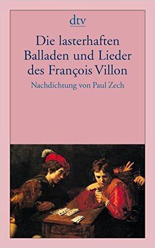 Die lasterhaften Balladen und Lieder des François Villon: Nachdichtung von Paul Zech