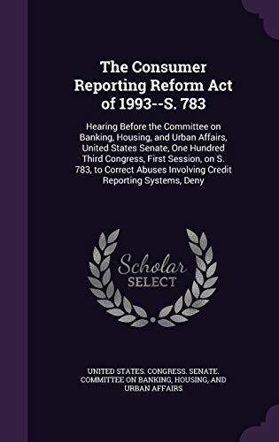 The Consumer Reporting Reform Act of 1993--S. 783: Hearing Before the Committee on Banking, Housing, and Urban Affairs, United States Senate, One ... Involving Credit Reporting Systems, Deny
