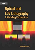 Optical and EUV Lithography: A Modeling Perspective (Press Monographs)