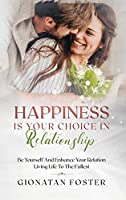 Happiness Is Your Choice In Relationship: Be Yourself and Enhance Your Relation Living Life to the Fullest