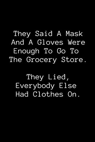 They Said A Mask And A Gloves Were Enough To Go To The Grocery Store. They Lied, Everybody Else Had Clothes On.: Funny Quarantine Quote Gag Gift Notebook With 120 Lined Pages For Friends And Family.