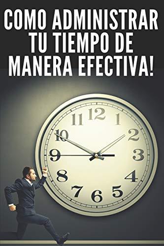 COMO ADMINISTRAR TU TIEMPO DE MANERA EFECTIVA!: TÉCNICAS INFALIBLES PARA AYUDARTE A TENER EL CONTROL DE TU TIEMPO Y SER MAS EFICAS Y PRODUCTIVO!!