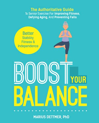 Boost Your Balance: The Authoritative Guide To Senior Exercise For Improving Fitness, Defying Aging,...