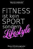 Fitness ist kein Sport sondern Lifestyle: Fitness- und Ernährungsplan Notizbuch| Tracking und...