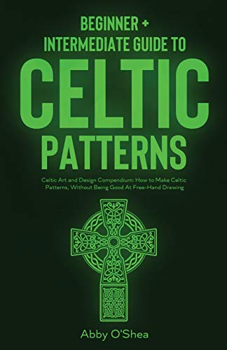 Celtic Patterns: Beginner + Intermediate Guide to Celtic Patterns: Celtic Art and Design Compendium: How to Make Celtic Patterns, Without Being Good At Free-Hand Drawing
