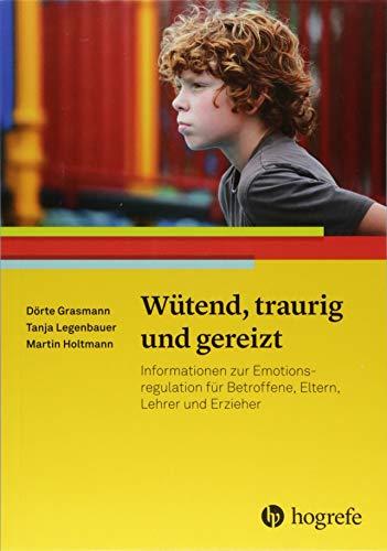 Wütend, traurig und gereizt: Informationen zur Emotionsregulation für Betroffene, Eltern, Lehrer und Erzieher (Ratgeber Kinder- und Jugendpsychotherapie)