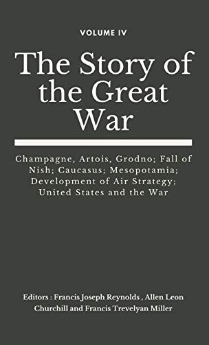 The Story of the Great War, Volume IV (of VIII): Champagne, Artois, Grodno; Fall of Nish; Caucasus; Mesopotamia; Development of Air Strategy; United ... (The Story of the Great War (Set of 8 Vols))