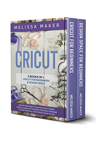 CRICUT: 2 Books in 1: Cricut For Beginners & Design Space: Step-By-Step Guide to use your Cricut Maker. Quickly learn how to Master your Cricut Machine to Easily Bring all your Project Ideas to life!