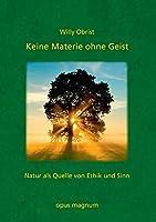 Keine Materie ohne Geist: Natur als Quelle von Ethik und Sinn