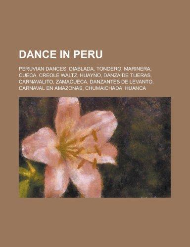 Dance in Peru: Peruvian Dances, Diablada, Tondero, Marinera, Cueca, Huayno, Danza de Tijeras, Creole Waltz, Carnavalito, Zamacueca