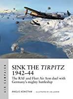 Sink the Tirpitz 1942-44: The RAF and Fleet Air Arm Duel with Germany's Mighty Battleship (Air Campaign)