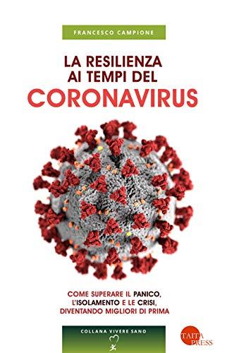 La resilienza ai tempi del coronavirus. Come superare il panico, l'isolamento e le crisi, diventando migliori di prima