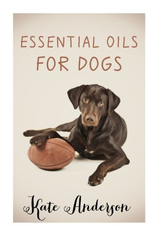 Essential Oils For Dogs: The Complete Guide To Using Essential Oils For Dogs