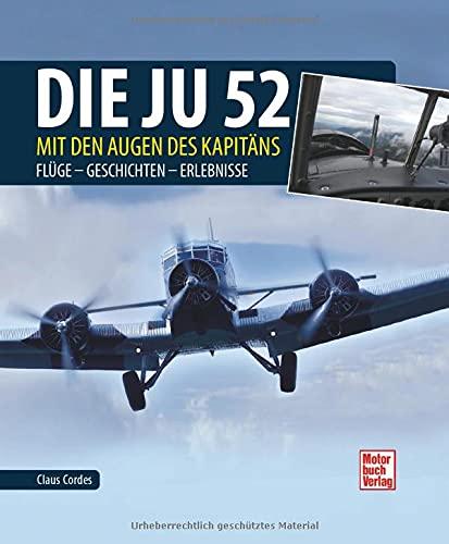 Die Ju-52 - mit den Augen des Kapitäns: Flüge - Geschichten - Erlebnisse