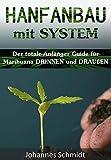 HANFANBAU mit SYSTEM: Der totale Anfänger Guide für Marihuana DRINNEN und DRAUßEN (Grow Coaching, Hanfanbau Indoor Set, Hanfanbau Outdoor, Grow Zubehör, ... als Medizin, Grow Kit) (German Edition)