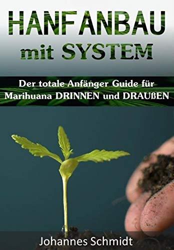 HANFANBAU mit SYSTEM: Der totale Anfänger Guide für Marihuana DRINNEN und DRAUßEN (Grow Coaching, Hanfanbau Indoor Set, Hanfanbau Outdoor, Grow Zubehör, CBD Blüten, Cannabis als Medizin, Grow Kit)