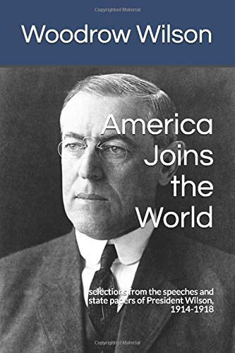 America Joins the World: selections from the speeches and state papers of President Wilson, 1914-1918