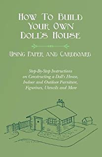 How To Build Your Own Doll's House, Using Paper and Cardboard. Step-By-Step Instructions on Constructing a Doll's House, Indoor and Outdoor Furniture, Figurines, Utencils and More