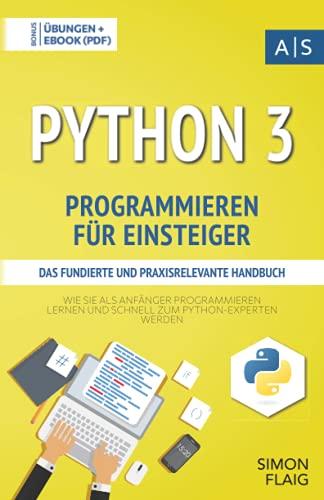 Python 3 Programmieren für Einsteiger: das fundierte und praxisrelevante Handbuch. Wie Sie als Anfänger Programmieren lernen und schnell zum ... inkl. Lösungen (Einfach programmieren lernen)