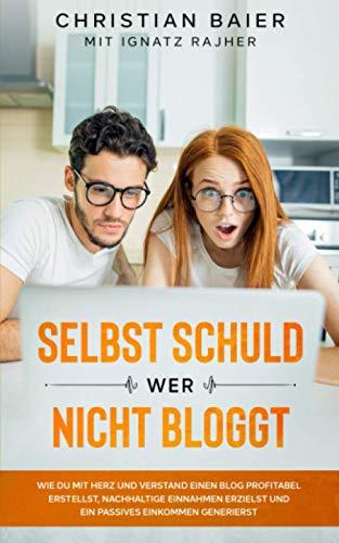 Selbst schuld wer nicht bloggt: Wie Du mit Herz und Verstand einen Blog...