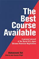 The Best Course Available: A Personal Account of the Secret U.S.-Japan Okinawa Reversion Negotiations