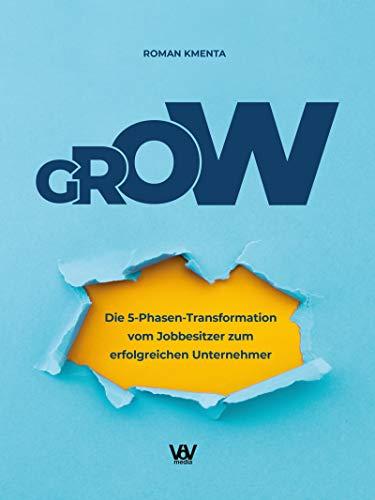 GROW - Die 5 Phasen Transformation vom Jobbesitzer zum erfolgreichen Unternehmer: Unternehmensentwicklung und Skalierung für Startups, Gründer und selbstständige Dienstleister