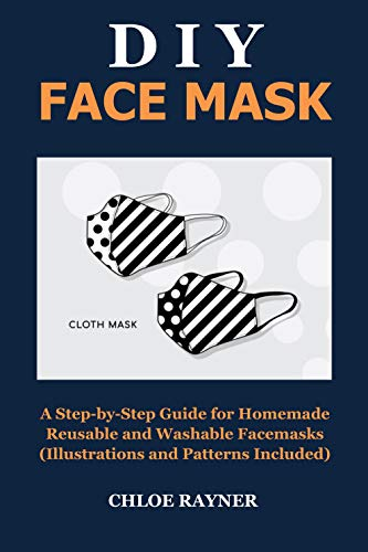 DIY FACE MASK: A Step-by-Step Guide for Homemade Reusable and Washable Face Masks (Illustrations and Pattern Included)