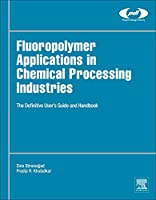 Fluoropolymer Applications in the Chemical Processing Industries: The Definitive User's Guide and Databook (Plastics Design Library)