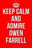 KEEP CALM AND ADMIRE OWEN FARRELL: Owen Farrell Notebook / Notepad / Journal / Diary for Fans, Gifts for Men Women Boys Girls Kids, 120 Lined Pages A5.