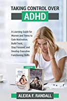 Taking Control over ADHD: A Learning Guide for Womenand Teens to Gain Motivation, Build Trust, Stay Focused, and Develop Executive FunctioningSkills