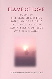 Flame of Love: Poems of the Spanish Mystics St. John of the Cross And St. Teresa of Avila (Spanish and English Edition)