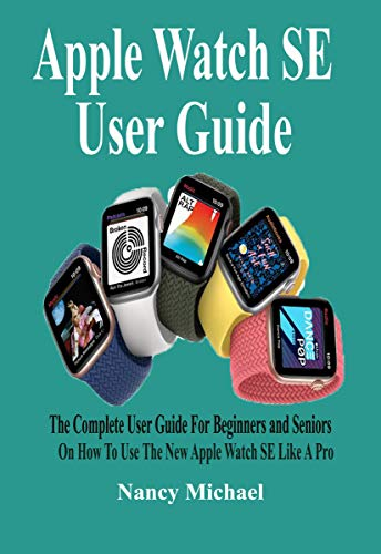 Apple Watch SE User Guide : The Complete User Guide For Beginners and Seniors On How To Use The New Apple Watch SE Like A Pro. (English Edition)