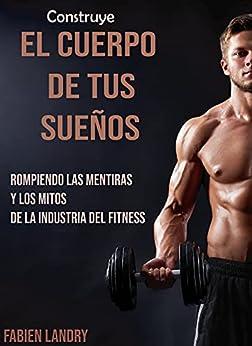 Construye el cuerpo de tus sueños: Rompiendo las mentiras y los mitos de la industria del fitness PDF EPUB Gratis descargar completo