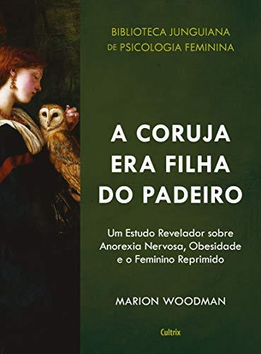 A Coruja era Filha do Padeiro: Um Estudo Revelador sobre a Anorexia Nervosa, Obesidade e o Feminino Reprimido