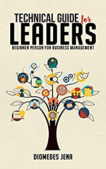 Technical Guide For Leaders: Beginner Person For Business Management by [Diomedes Jena]