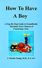 How to Have a Boy: A Step-By-Step Guide to Scientifically Maximize Your Chances of Conceiving a Son