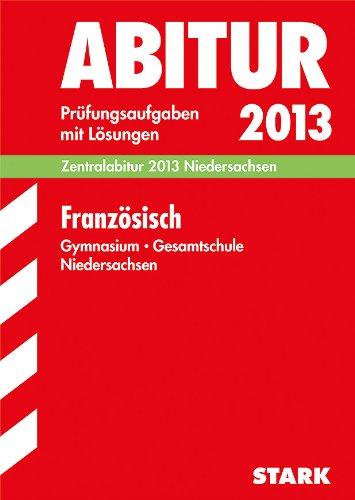 Abitur-Prüfungsaufgaben Gymnasium/Gesamtschule Niedersachsen; Zentralabitur Französisch 2013; Prüfungsaufgaben 2007-2012 mit Lösungen.