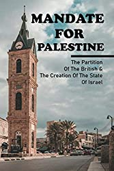 Mandate For Palestine: The Partition Of The British & The Creation Of The State Of Israel: British Mandate Palestine History Book