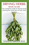 DRYING HERBS BOOK GUIDE: The Effective Guide On How To Grow, Dry And Preserve Herbs