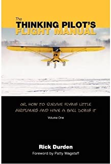 The Thinking Pilot's Flight Manual: Or, How to Survive Flying Little Airplanes and Have a Ball Doing It